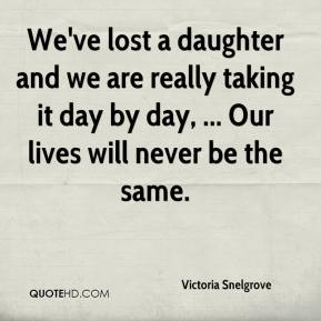 We've lost a daughter and we are really taking it day by day, ... Our lives will never be the same.