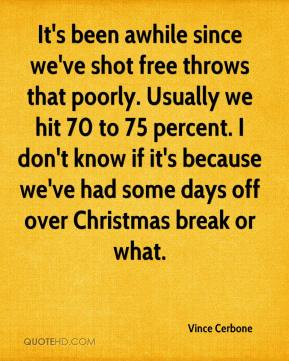 It's been awhile since we've shot free throws that poorly. Usually we hit 70 to 75 percent. I don't know if it's because we've had some days off over Christmas break or what.
