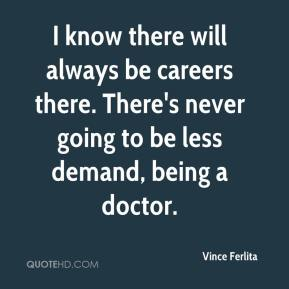 I know there will always be careers there. There's never going to be less demand, being a doctor.