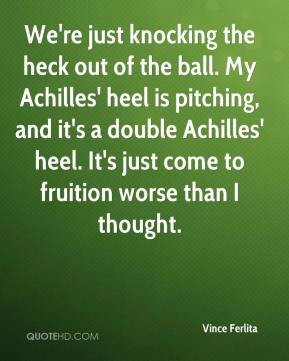 Vince Ferlita  - We're just knocking the heck out of the ball. My Achilles' heel is pitching, and it's a double Achilles' heel. It's just come to fruition worse than I thought.