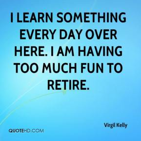 Virgil Kelly  - I learn something every day over here. I am having too much fun to retire.