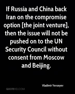 Vladimir Yevseyev  - If Russia and China back Iran on the compromise option [the joint venture], then the issue will not be pushed on to the UN Security Council without consent from Moscow and Beijing.