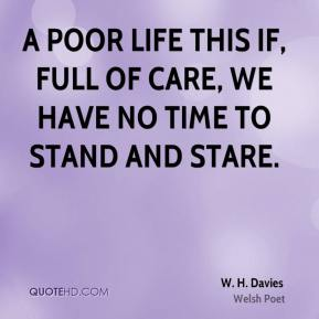 W. H. Davies - A poor life this if, full of care, we have no time to stand and stare.
