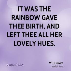 It was the rainbow gave thee birth, and left thee all her lovely hues.
