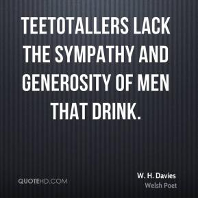 W. H. Davies - Teetotallers lack the sympathy and generosity of men that drink.