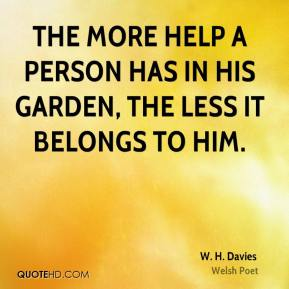 The more help a person has in his garden, the less it belongs to him.