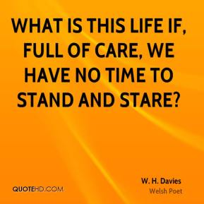 What is this life if, full of care, we have no time to stand and stare?