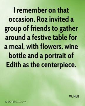 W. Hull  - I remember on that occasion, Roz invited a group of friends to gather around a festive table for a meal, with flowers, wine bottle and a portrait of Edith as the centerpiece.