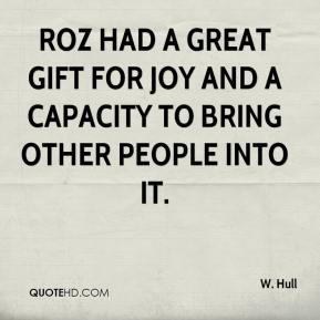 W. Hull  - Roz had a great gift for joy and a capacity to bring other people into it.