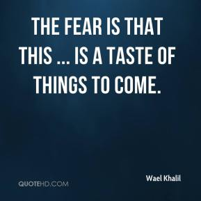 Wael Khalil  - The fear is that this ... is a taste of things to come.