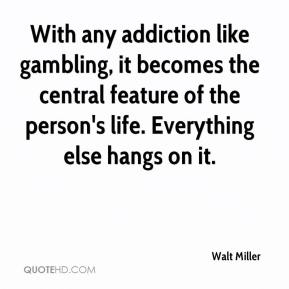 Walt Miller  - With any addiction like gambling, it becomes the central feature of the person's life. Everything else hangs on it.