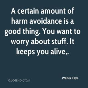 A certain amount of harm avoidance is a good thing. You want to worry about stuff. It keeps you alive.