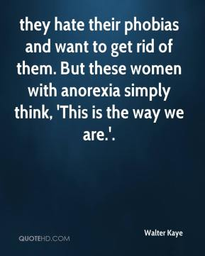 they hate their phobias and want to get rid of them. But these women with anorexia simply think, 'This is the way we are.'.