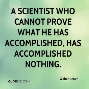 A scientist who cannot prove what he has accomplished, has accomplished nothing.