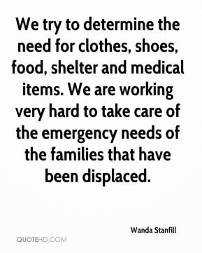 Wanda Stanfill  - We try to determine the need for clothes, shoes, food, shelter and medical items. We are working very hard to take care of the emergency needs of the families that have been displaced.
