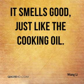 It smells good, just like the cooking oil.