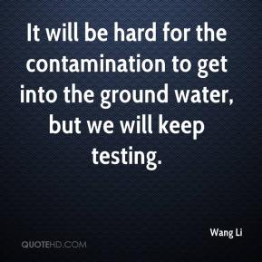 It will be hard for the contamination to get into the ground water, but we will keep testing.