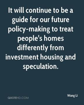 Wang Li  - It will continue to be a guide for our future policy-making to treat people's homes differently from investment housing and speculation.