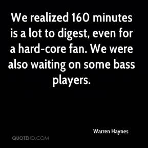Warren Haynes  - We realized 160 minutes is a lot to digest, even for a hard-core fan. We were also waiting on some bass players.