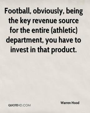 Warren Hood  - Football, obviously, being the key revenue source for the entire (athletic) department, you have to invest in that product.