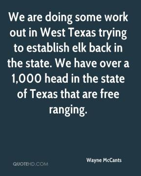 Wayne McCants  - We are doing some work out in West Texas trying to establish elk back in the state. We have over a 1,000 head in the state of Texas that are free ranging.