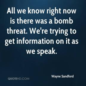 Wayne Sandford  - All we know right now is there was a bomb threat. We're trying to get information on it as we speak.