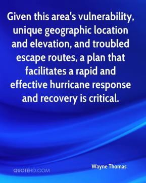 Wayne Thomas  - Given this area's vulnerability, unique geographic location and elevation, and troubled escape routes, a plan that facilitates a rapid and effective hurricane response and recovery is critical.