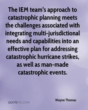 Wayne Thomas  - The IEM team's approach to catastrophic planning meets the challenges associated with integrating multi-jurisdictional needs and capabilities into an effective plan for addressing catastrophic hurricane strikes, as well as man-made catastrophic events.