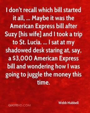 Webb Hubbell  - I don't recall which bill started it all, ... Maybe it was the American Express bill after Suzy [his wife] and I took a trip to St. Lucia. ... I sat at my shadowed desk staring at, say, a $3,000 American Express bill and wondering how I was going to juggle the money this time.