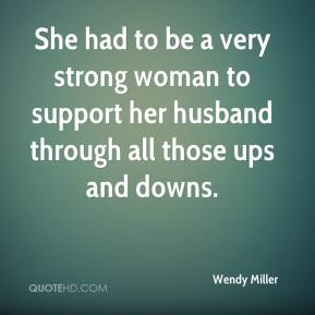 Wendy Miller  - She had to be a very strong woman to support her husband through all those ups and downs.