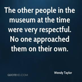 Wendy Taylor  - The other people in the museum at the time were very respectful. No one approached them on their own.