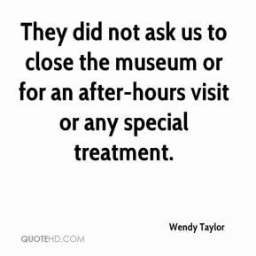 Wendy Taylor  - They did not ask us to close the museum or for an after-hours visit or any special treatment.