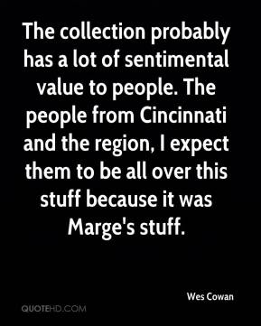 The collection probably has a lot of sentimental value to people. The people from Cincinnati and the region, I expect them to be all over this stuff because it was Marge's stuff.