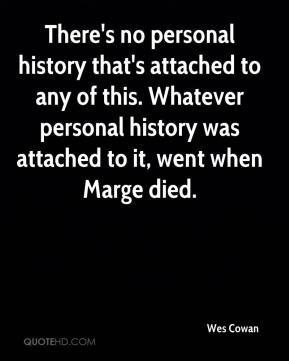 There's no personal history that's attached to any of this. Whatever personal history was attached to it, went when Marge died.
