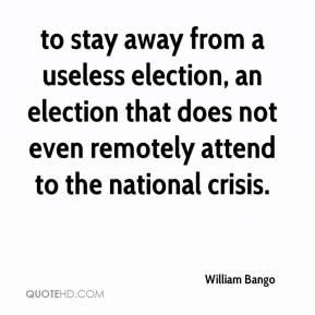 William Bango  - to stay away from a useless election, an election that does not even remotely attend to the national crisis.