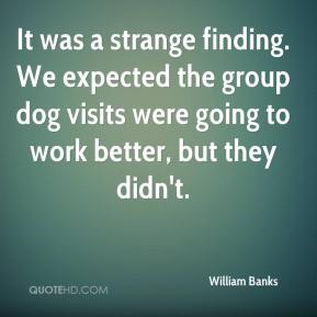 William Banks  - It was a strange finding. We expected the group dog visits were going to work better, but they didn't.