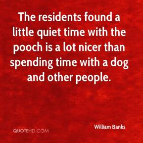 William Banks  - The residents found a little quiet time with the pooch is a lot nicer than spending time with a dog and other people.