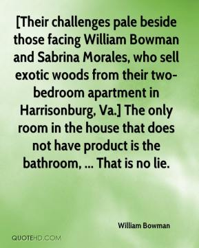 William Bowman  - [Their challenges pale beside those facing William Bowman and Sabrina Morales, who sell exotic woods from their two-bedroom apartment in Harrisonburg, Va.] The only room in the house that does not have product is the bathroom, ... That is no lie.