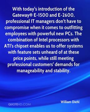 William Diehl  - With today's introduction of the Gateway® E-1500 and E-2600, professional IT managers don't have to compromise when it comes to outfitting employees with powerful new PCs. The combination of Intel processors with ATI's chipset enables us to offer systems with feature sets unheard of at these price points, while still meeting professional customers' demands for manageability and stability.