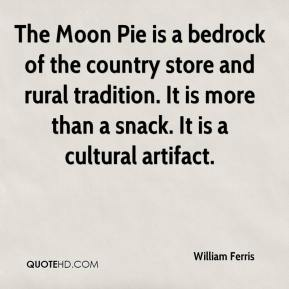 William Ferris  - The Moon Pie is a bedrock of the country store and rural tradition. It is more than a snack. It is a cultural artifact.
