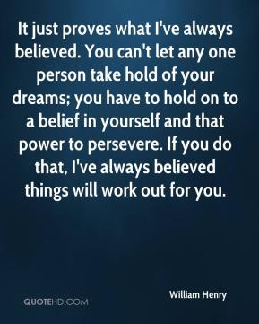 It just proves what I've always believed. You can't let any one person take hold of your dreams; you have to hold on to a belief in yourself and that power to persevere. If you do that, I've always believed things will work out for you.