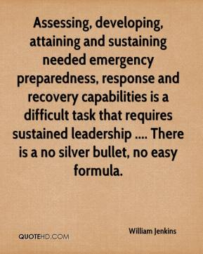 William Jenkins  - Assessing, developing, attaining and sustaining needed emergency preparedness, response and recovery capabilities is a difficult task that requires sustained leadership .... There is a no silver bullet, no easy formula.