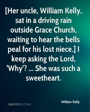 William Kelly  - [Her uncle, William Kelly, sat in a driving rain outside Grace Church, waiting to hear the bells peal for his lost niece.] I keep asking the Lord, 'Why'? ... She was such a sweetheart.