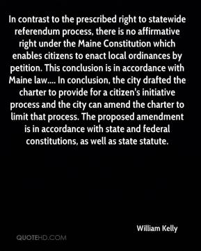 William Kelly  - In contrast to the prescribed right to statewide referendum process, there is no affirmative right under the Maine Constitution which enables citizens to enact local ordinances by petition. This conclusion is in accordance with Maine law.... In conclusion, the city drafted the charter to provide for a citizen's initiative process and the city can amend the charter to limit that process. The proposed amendment is in accordance with state and federal constitutions, as well as state statute.