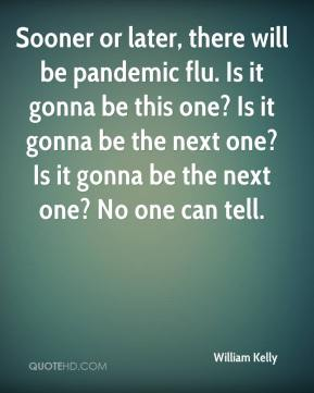 William Kelly  - Sooner or later, there will be pandemic flu. Is it gonna be this one? Is it gonna be the next one? Is it gonna be the next one? No one can tell.
