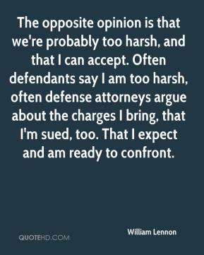 William Lennon  - The opposite opinion is that we're probably too harsh, and that I can accept. Often defendants say I am too harsh, often defense attorneys argue about the charges I bring, that I'm sued, too. That I expect and am ready to confront.