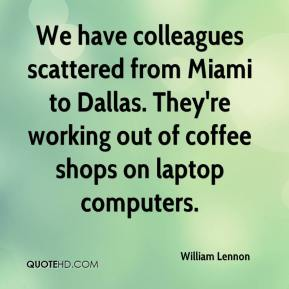 William Lennon  - We have colleagues scattered from Miami to Dallas. They're working out of coffee shops on laptop computers.