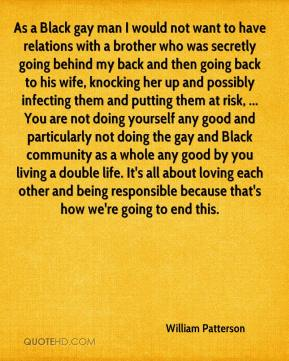 William Patterson  - As a Black gay man I would not want to have relations with a brother who was secretly going behind my back and then going back to his wife, knocking her up and possibly infecting them and putting them at risk, ... You are not doing yourself any good and particularly not doing the gay and Black community as a whole any good by you living a double life. It's all about loving each other and being responsible because that's how we're going to end this.