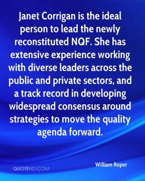 William Roper  - Janet Corrigan is the ideal person to lead the newly reconstituted NQF. She has extensive experience working with diverse leaders across the public and private sectors, and a track record in developing widespread consensus around strategies to move the quality agenda forward.