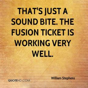William Stephens  - That's just a sound bite. The fusion ticket is working very well.